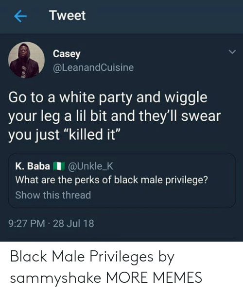 """Black Male: Tweet  Casey  @LeanandCuisine  Go to a white party and wiggle  your leg a lil bit and they'll swear  you just """"killed it""""  K. BabaI @Unkle_K  What are the perks of black male privilege?  Show this thread  9:27 PM 28 Jul 18 Black Male Privileges by sammyshake MORE MEMES"""