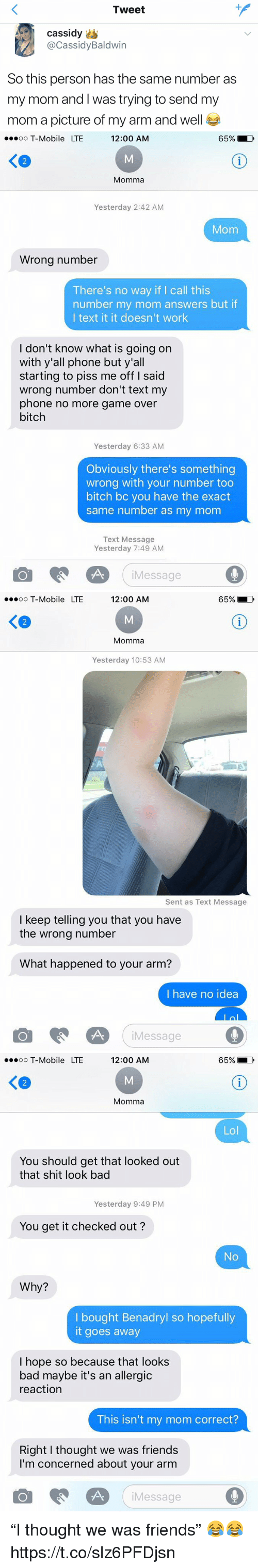 "Bad, Benadryl, and Bitch: Tweet  Cassidy  @CassidyBaldwin  So this person has the same number as  my mom and I was trying to send my  mom a picture of my arm and well   o T-Mobile LTE  12:00 AM  65%  く@  Momma  Yesterday 2:42 AM  Mom  Wrong number  There's no way if I call this  number my mom answers but if  I text it it doesn't work  I don't know what is going on  with y'all phone but y'all  starting to piss me off I said  wrong number don't text my  phone no more game over  bitch  Yesterday 6:33 AM  Obviously there's something  wrong with your number too  bitch bc you have the exact  same number as my mom  Text Message  Yesterday 7:49 AM  Message   oo T-Mobile LTE  12:00 AM  65%)  Ke  2  Momma  Yesterday 10:53 AM  Sent as Text Message  I keep telling you that you have  the wrong number  What happened to your arm?  I have no idea  Message   oo T-Mobile LTE  12:00 AM  65%  く@  Momma  Lol  You should get that looked out  that shit look bad  Yesterday 9:49 PM  You get it checked out?  No  Why?  I bought Benadryl so hopefully  it goes away  I hope so because that look:s  bad maybe it's an allergic  reactiorn  This isn't my mom correct?  Right I thought we was friends  I'm concerned about your arm  Message ""I thought we was friends"" 😂😂 https://t.co/slz6PFDjsn"