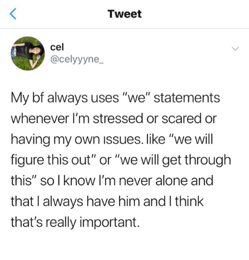 """Cel: Tweet  cel  @celyyyne  My bf always uses """"we"""" statements  whenever I'm stressed or scared or  having my own issues. like """"we will  figure this out"""" or """"we will get through  this"""" so l know I'm never alone and  that I always have him and I think  that's really important."""