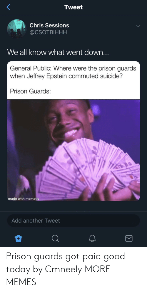 Dank, Memes, and Target: Tweet  Chris Sessions  @CSOTBIHHH  We all know what went down...  General Public: Where were the prison guards  when Jeffrey Epstein commuted suicide?  Prison Guards  made with mematic  Add another Tweet Prison guards got paid good today by Cmneely MORE MEMES
