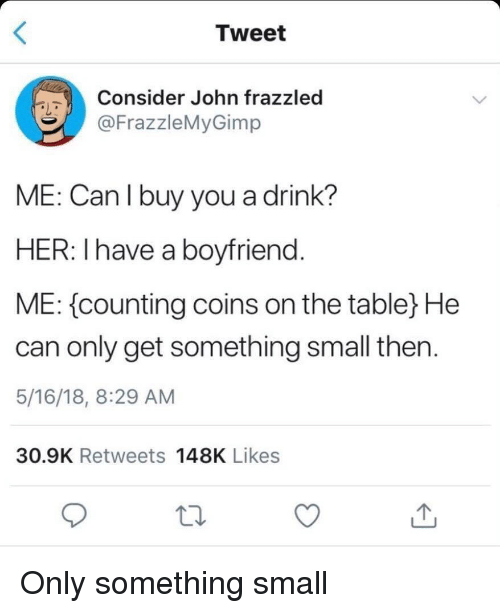 8 29: Tweet  Consider John frazzled  @FrazzleMyGimp  ME: Can I buy you a drink?  HER: Ihave a boyfriend  ME: {counting coins on the table) He  can only get something small then  5/16/18, 8:29 AM  30.9K Retweets 148K Likes Only something small