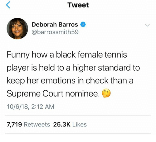 supreme-court-nominee: Tweet  Deborah Barros  @barrossmith59  Funny how a black female tennis  player is held to a higher standard to  keep her emotions in check than a  Supreme Court nominee.  10/6/18, 2:12 AM  7,719 Retweets 25.3K Likes