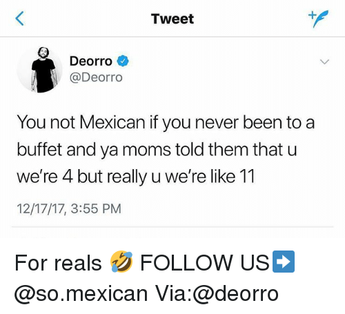For Reals: Tweet  Deorro  @Deorro  You not Mexican if you never been to a  buffet and ya moms told them that u  we're 4 but really u we're like 11  12/17/17, 3:55 PM For reals 🤣 FOLLOW US➡️ @so.mexican Via:@deorro