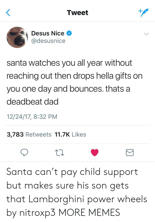 hella: Tweet  Desus Nice  @desusnice  santa watches you all year without  reaching out then drops hella gifts on  you one day and bounces. thats a  deadbeat dad  12/24/17, 8:32 PM  3,783 Retweets 11.7K Likes  Σ Santa can't pay child support but makes sure his son gets that Lamborghini power wheels by nitroxp3 MORE MEMES