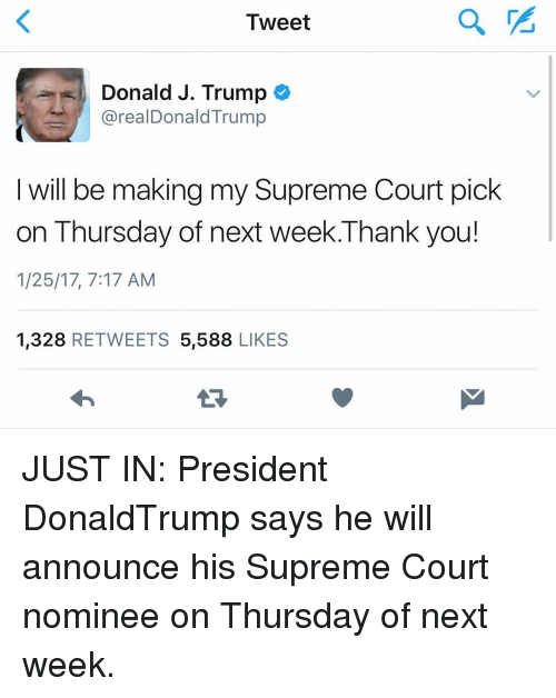 supreme-court-nominee: Tweet  Donald J. Trump  arealDonald Trump  I will be making my Supreme Court pick  on Thursday of next week.Thank you!  1/25/17, 7:17 AM  1,328  RETWEETS 5,588 LIKES JUST IN: President DonaldTrump says he will announce his Supreme Court nominee on Thursday of next week. 