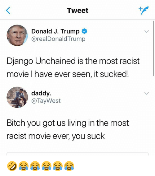 Django: Tweet  Donald J. Trump  @realDonaldTrump  Django Unchained is the most racist  movie l have ever seen, it sucked!  daddy.  @TayWest  Bitch you got us living in the most  racist movie ever, you suck 🤣😂😂😂😂😂
