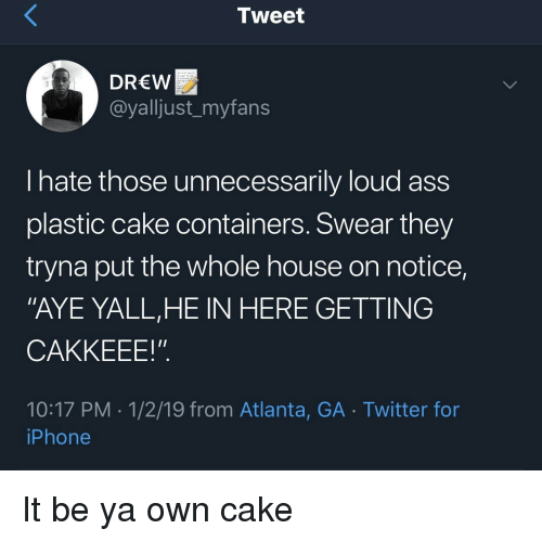 """Ass, Iphone, and Twitter: Tweet  DREW  @yalljust_myfans  US  hate those unnecessarily loud ass  plastic cake containers. Swear they  tryna put the whole house on notice,  """"AYE YALL,HE IN HERE GETTING  CAKKEEE!"""".  10:17 PM-1/2/19 from Atlanta, GA Twitter for  iPhone It be ya own cake"""