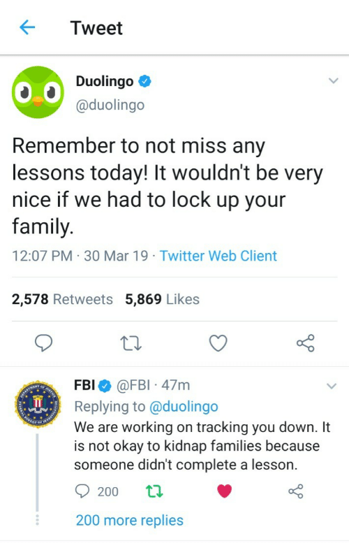 tracking: Tweet  Duolingo  @duolingo  Remember to not miss any  lessons today! It wouldn't be very  nice if we had to lock up your  family  12:07 PM 30 Mar 19 Twitter Web Client  2,578 Retweets 5,869 Likes  FBI @FBI 47m  Replying to @duolingo  We are working on tracking you down. It  is not okay to kidnap families because  someone didn't complete a lesson.  200 more replies