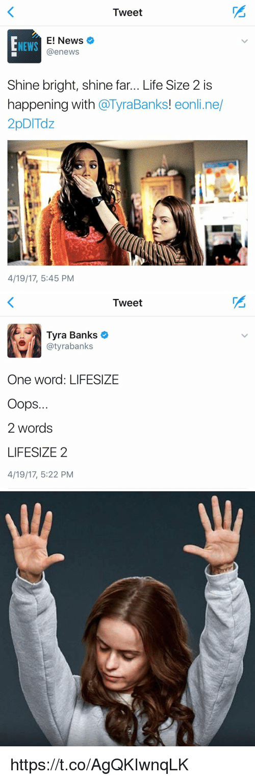 life size: Tweet  E! News  @enewsS  NEWS  Shine bright, shine far... Life Size 2 is  happening with @TyraBanks! eonli.ne/  2pDITdz  Banks! eonli.ne  4/19/17, 5:45 PM   Tweet  Tyra Banks  @tyrabanks  One word: LIFESIZE  Oops.  2 words  LIFESIZE2  4/19/17, 5:22 PM https://t.co/AgQKIwnqLK