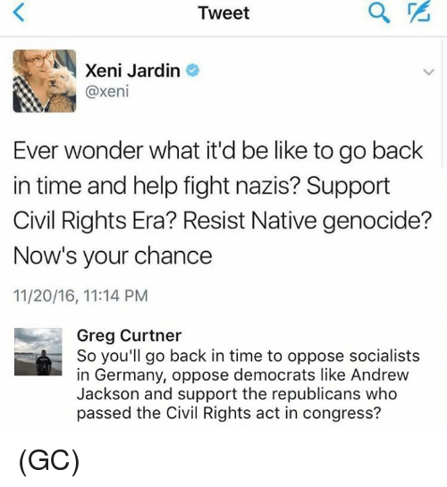 Andrew Jackson: Tweet  E Xeni Jardin  @xeni  Ever wonder what it'd be like to go back  in time and help fight nazis? Support  Civil Rights Era? Resist Native genocide?  Now's your chance  11/20/16, 11:14 PM  Greg Curtner  So you'll go back in time to oppose socialists  in Germany, oppose democrats like Andrew  Jackson and support the republicans who  passed the Civil Rights act in congress? (GC)