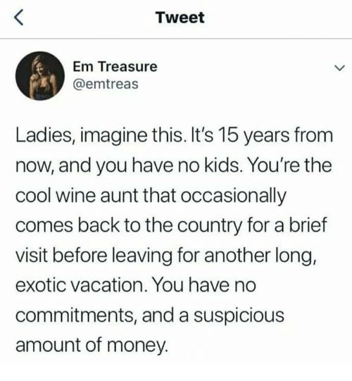 Memes, Money, and Wine: Tweet  Em Treasure  @emtreas  Ladies, imagine this. It's 15 years from  now, and you have no kids. You're the  cool wine aunt that occasionally  comes back to the country for a brief  visit before leaving for another long,  exotic vacation. You have no  commitments, and a suspicious  amount of money.