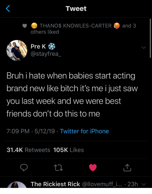 Bitch, Friends, and Iphone: Tweet  ETHANO$ KNOWLES-CARTER  and 3  others liked  Pre K  @stayfrea  Bruhi hate when babies start acting  brand new like bitch it's me i just saw  you last week and we were best  friends don't do this to me  7:09 PM 5/12/19 Twitter for iPhone  31.4K Retweets 105K Likes  The Rickiest Rick @llovemuff_i... 23h