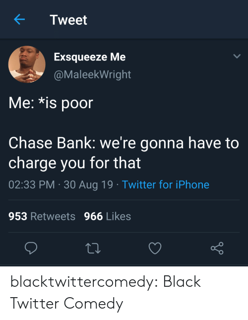 Bank: Tweet  Exsqueeze Me  @MaleekWright  Me: *is poor  Chase Bank: we're gonna have to  charge you for that  02:33 PM 30 Aug 19 Twitter for iPhone  953 Retweets 966 Likes blacktwittercomedy:  Black Twitter Comedy
