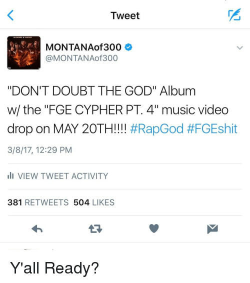 """Cypher: Tweet  f MONTANAof 300  @MONTANA of 300  """"DON'T DOUBT THE GOD"""" Album  w/ the FGE CYPHER PT. 4"""" music video  drop on MAY 20TH!!!!  #Rap God #FGEshit  3/8/17, 12:29 PM  Ili VIEW TWEET ACTIVITY  381  RETWEETS  504  LIKES Y'all Ready?"""