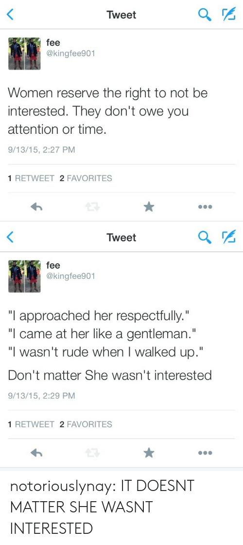 """respectfully: Tweet  fee  @kingfee901  Women reserve the right to not be  interested. They don't owe yoru  attention or time.  9/13/15, 2:27 PM  1 RETWEET 2 FAVORITES   Tweet  fee  @kingfee901  """"I approached her respectfully.""""  """"l came at her like a gentleman.""""  """"I wasn't rude when I walked up.""""  Don't matter She wasn't interested  9/13/15, 2:29 PM  1 RETWEET 2 FAVORITES notoriouslynay: IT DOESNT MATTER SHE WASNT INTERESTED"""