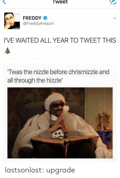 freddy: Tweet  FREDDY  @FreddyAmazin  I'VE WAITED ALL YEAR TO TWEET THIS  Twas the nizzle before chrismizzle and  all through the hizzle' lastsonlost: upgrade