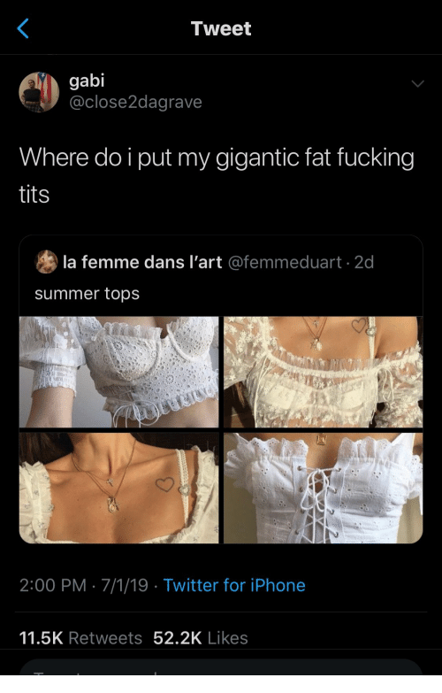 gigantic: Tweet  gabi  @close2dagrave  Where do i put my gigantic fat fucking  tits  la femme dans l'art @femmeduart 2d  summer tops  2:00 PM 7/1/19 Twitter for iPhone  11.5K Retweets 52.2K Likes