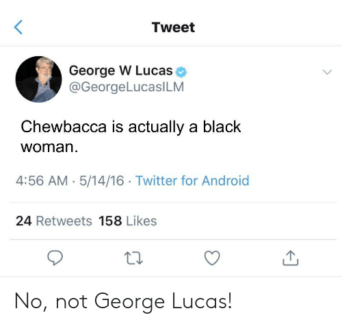 George Lucas: Tweet  George W Lucas  @GeorgeLucasILM  Chewbacca is actually a black  woman  4:56 AM 5/14/16 Twitter for Android  24 Retweets 158 Likes No, not George Lucas!