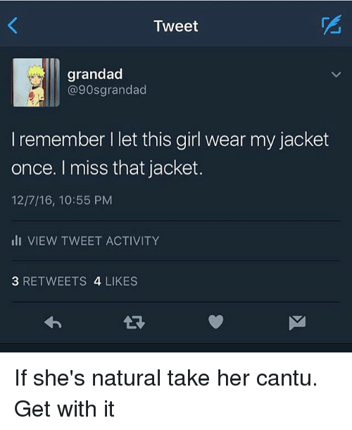 Cantù: Tweet  grandad  @90s grandad  I remember l let this girl wear my jacket  once. I miss that jacket.  12/7/16, 10:55 PM  III VIEW TWEET ACTIVITY  3 RETWEETS  4 LIKES If she's natural take her cantu. Get with it