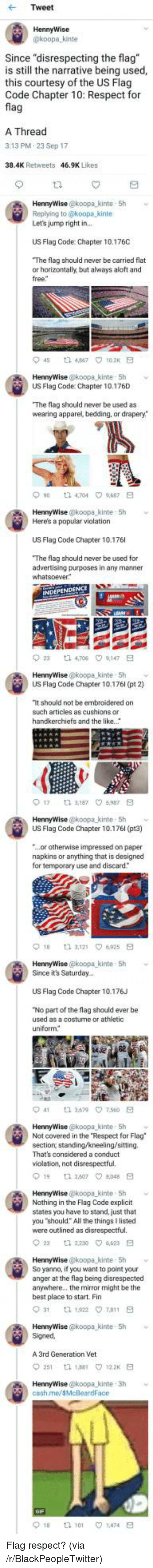 """Flag Code: Tweet  HennyWise  koopa kinte  Since """"disrespecting the flag  is still the narrative being used,  this courtesy of the US Flag  Code Chapter 10: Respect for  fla  A Thread  3:13 PM.23 Sep 17  38.4K Retweets  46.9K Likes  HennyWise @koopa_kinte 5h  Replying to @koopa kinte  Let's jump right in  US Flag Code: Chapter 10.176C  The flag should never be carried flat  or horizontally, but always aloft and  free  45 t2 467 102K E  US Flag Code: Chapter 10.176D  The flag should never be used as  wearing apparel, bedding, or drapery*  90 t 4704 9687 E  HennyWise @koopa kinte 5h  Here's a popular violation  US Flag Code Chapter 10.176  The flag should never be used for  advertising purposes in any manner  23  ta 4,706  9,147  HennyWise @koopa kinte- Sh  US Flag Code Chapter 10.176l (pt 2)  It should not be embroidered on  such articles as cushions or  handkerchiefs and the like.  017  3,187 ㅇ6,987  HennyWise @koopa kinte- 5h  US Flag Code Chapter 10.176l (pt3)  ...or otherwise impressed on paper  napkins or anything that is designed  for temporary use and discard  HennyWise @koopa-kinte , 5h  Since it's Saturday..  ﹀  US Flag Code Chapter 10.176J  No part of the flag should ever be  used as a costurne or athletic  uniform  41  3.579\7.560  HennyWise @koopa kinte 5h  Not covered in the Respect for Flag  section, standing/kneeling/sitting.  That's considered a conduct  violation, not disrespectful.  19 1 260708E  HennyWise @koopa kinte 5h  Nothing in the Flag Code explicit  states you have to stand, just that  you """"should: All the things I listed  were outlined as disrespectful.  2  2230 4623 E  HennyWise @koopa kinte 5h v  So yanno, if you want to point your  anger at the flag being disrespected  anywhere.. the mirror might be the  best place to start. Fin  HennyWise @koopa kinte 5h  Signed  A 3rd Generation Vet  251 th 188 122 E  cash.me/sMcBeardFace  018  tl 101  1.474 <p>Flag respect? (via /r/BlackPeopleTwitter)</p>"""