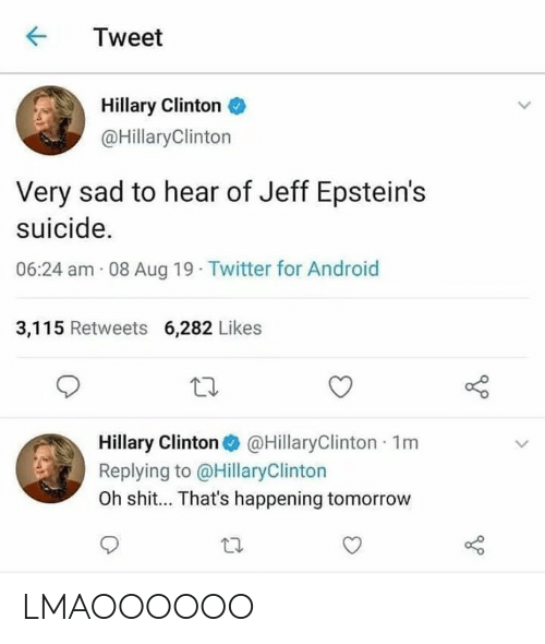 hillary: Tweet  Hillary Clinton  @HillaryClinton  Very sad to hear of Jeff Epstein's  suicide.  06:24 am 08 Aug 19 Twitter for Android  3,115 Retweets 6,282 Likes  Hillary Clinton @HillaryClinton 1m  Replying to @HillaryClinton  Oh shit... That's happening tomorrow LMAOOOOOO