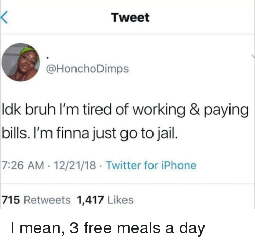 Bruh, Iphone, and Jail: Tweet  @HonchoDimps  ldk bruh l'm tired of working & paying  bills. I'm finna just go to jail  7:26 AM 12/21/18 Twitter for iPhone  715 Retweets 1,417 Likes I mean, 3 free meals a day
