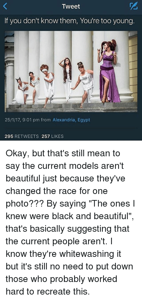 "Egyption: Tweet  If you don't know them, You're too young.  25/1/17, 9:01 pm from Alexandria, Egypt  295  RETWEETS 257  LIKES Okay, but that's still mean to say the current models aren't beautiful just because they've changed the race for one photo??? By saying ""The ones I knew were black and beautiful"", that's basically suggesting that the current people aren't. I know they're whitewashing it but it's still no need to put down those who probably worked hard to recreate this."