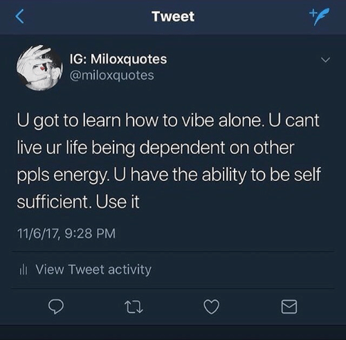 Ability: Tweet  IG: Miloxquotes  @miloxquotes  U got to learn how to vibe alone. U cant  live ur life being dependent on other  ppls energy. U have the ability to be self  sufficient. Use it  11/6/17, 9:28 PM  i View Tweet activity