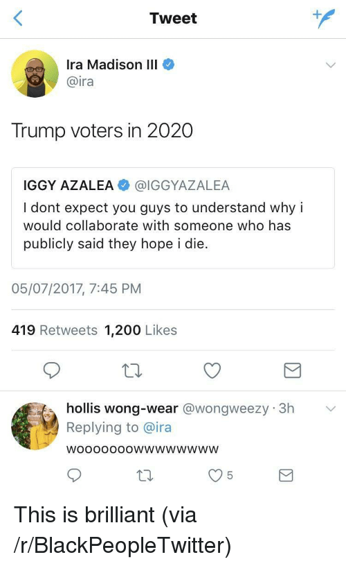 Iggy Azalea: Tweet  Ira Madison III  @ira  Trump voters in 2020  IGGY AZALEA @IGGYAZALEA  I dont expect you guys to understand why i  would collaborate with someone who has  publicly said they hope i die.  05/07/2017, 7:45 PNM  419 Retweets 1,200 Likes  hollis wong-wear @wongweezy 3h  Replying to @ira  WoooOooOwwwwwwwW <p>This is brilliant (via /r/BlackPeopleTwitter)</p>