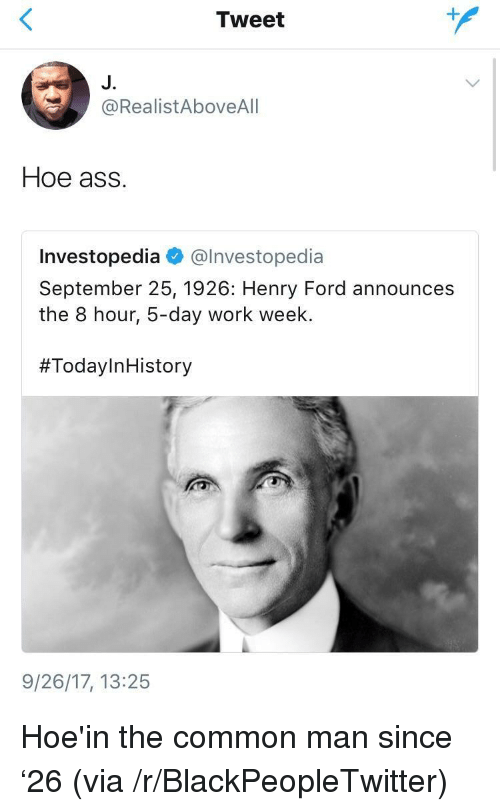 Henry Ford: Tweet  J.  @RealistAboveAlI  Hoe ass.  Investopedia @lnvestopedia  September 25, 1926: Henry Ford announces  the 8 hour, 5-day work week.  #TodayInHistory  9/26/17, 13:25 <p>Hoe'in the common man since &lsquo;26 (via /r/BlackPeopleTwitter)</p>