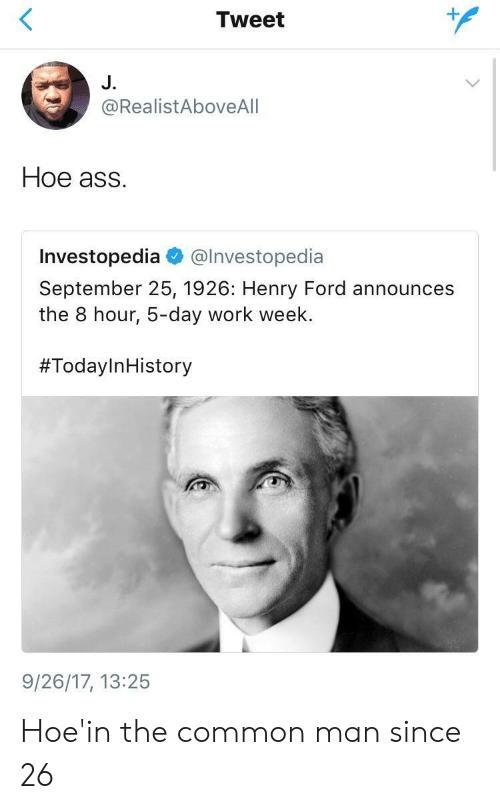 Henry Ford: Tweet  J.  @RealistAboveAlI  Hoe ass.  Investopedia @lnvestopedia  September 25, 1926: Henry Ford announces  the 8 hour, 5-day work week.  #TodayInHistory  9/26/17, 13:25 Hoe'in the common man since 26