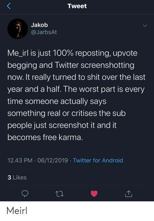 And A Half: Tweet  Jakob  @JarbsAt  Me_irl is just 100% reposting, upvote  begging and Twitter screenshotting  now. It really turned to shit over the last  year and a half. The worst part is every  time someone actually says  something real or critises the sub  people just screenshot it and it  becomes free karma.  12.43 PM · 06/12/2019 · Twitter for Android  3 Likes Meirl
