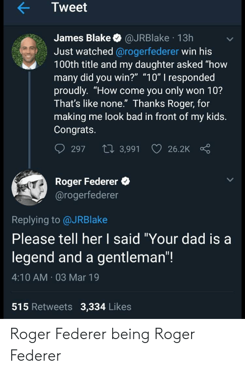 """Bad, Dad, and Roger: Tweet  James Blake @JRBlake 13h  Just watched @rogerfederer win his  100th title and my daughter asked """"how  many did you win?"""" """"10"""" I responded  proudly. """"How come you only won 10?  Ihat's like none. Ihanks Roger, for  making me look bad in front of my kids.  Congrats.  297 t 3,991 26.2K  Roger Federer  @rogerfederer  0  Replying to @JRBlake  Please tell her I said """"Your dad isa  legend and a gentleman""""!  4:10 AM 03 Mar 19  515 Retweets 3,334 Likes Roger Federer being Roger Federer"""