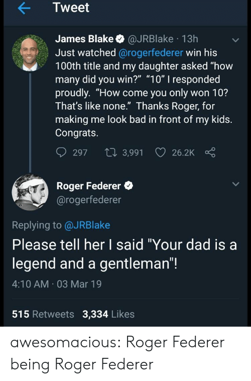 """Bad, Dad, and Roger: Tweet  James Blake @JRBlake 13h  Just watched @rogerfederer win his  100th title and my daughter asked """"how  many did you win?"""" """"10"""" I responded  proudly. """"How come you only won 10?  Ihat's like none. Ihanks Roger, for  making me look bad in front of my kids.  Congrats.  297 t 3,991 26.2K  Roger Federer  @rogerfederer  0  Replying to @JRBlake  Please tell her I said """"Your dad isa  legend and a gentleman""""!  4:10 AM 03 Mar 19  515 Retweets 3,334 Likes awesomacious:  Roger Federer being Roger Federer"""