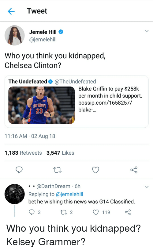 Bossip: Tweet  Jemele Hill  @jemelehill  Who you think you kidnapped,  Chelsea Clinton?  The Undefeated + @TheUndefeated  Blake Griffin to pay $258k  per month in child support.  bossip.com/1658257/  blake-...  DETROIT  23  11:16 AM 02 Aug 18  1,183 Retweets 3,547 Likes  @DarthDream 6h  Replying to @jemelehill  bet he wishing this news was G14 Classified.  2  119