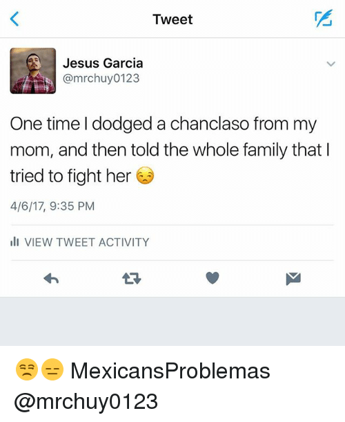 from-my-mom: Tweet  Jesus Garcia  One time I dodged a chanclaso from my  mom, and then told the whole family that I  tried to fight her  4/6/17, 9:35 PM  ill VIEW TWEET ACTIVITY 😒😑 MexicansProblemas @mrchuy0123