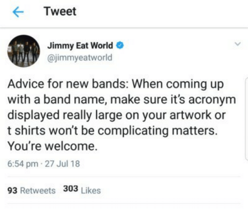 t-shirts: Tweet  Jimmy Eat World  @jimmyeatworld  Advice for new bands: When coming up  with a band name, make sure it's acronym  displayed really large on your artwork or  t shirts won't be complicating matters.  You're welcome.  6:54 pm 27 Jul 18  93 Retweets 303 Likes