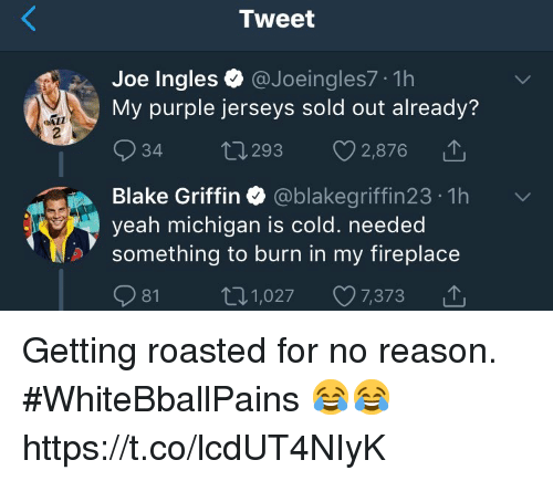 Blake Griffin: Tweet  Joe Ingles@Joeingles7 1h  My purple jerseys sold out already'?  34 t 293 2,876  Blake Griffin Ф @blakegriffin23-1h  yeah michigan is c  something to burn in my fireplace  old. needed  81 1,027 7,373 △ Getting roasted for no reason. #WhiteBballPains 😂😂 https://t.co/lcdUT4NIyK