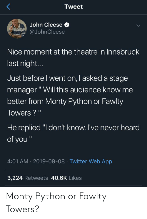 """Fawlty: Tweet  John Cleese  @JohnCleese  Nice moment at the theatre in Innsbruck  last nigh...  Just before I went on, I asked a stage  manager""""Will this audience know me  better from Monty Python or Fawlty  Towers?""""  He replied """"I don't know. I've never heard  of you""""  4:01 AM 2019-09-08 Twitter Web App  3,224 Retweets 40.6K Likes Monty Python or Fawlty Towers?"""