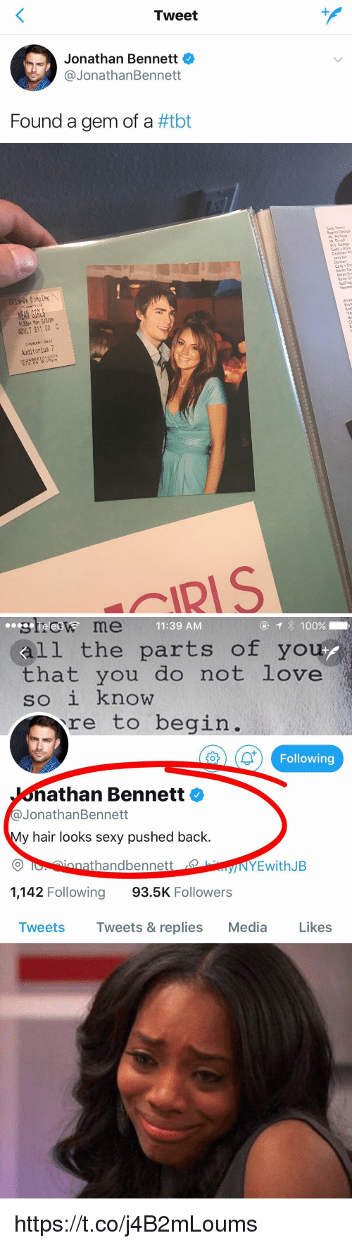 Iris: Tweet  Jonathan Bennett  @JonathanBennett  Found a gem of a #tbt   Cody Heron  Regino George  ex  MEAN GIRLS  9:30pm Man 5/3/34  ADULT $11.00  CASHIER: 5637  Auditorium 7  249881010075  /3, 04 9:25pm  IRIS   steew me  11:39 AM  all the parts of you  that you do not love  SO 1 Know  re to begin.  1  Following  athan Bennett  @@JonathanBennett  y hair looks sexy pushed back.  nnathandbennett  1,142 Following 93.5K Followers  INYEwithJB  Tweets Tweets & replies Media Likes https://t.co/j4B2mLoums