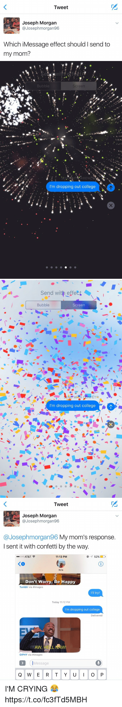 Giphy: Tweet  Joseph Morgan  @Joseph morgan96  Which iMessage effect should I send to  my mom?   Bubble  Screen  m dropping out college   Send with effect  Bubble  Screen  ND WH NFETTI  I'm dropping out college   Tweet  Joseph Morgan  Josep hmorgan96  @Joseph morgan96 My mom's response  I sent it with confetti by the way.  Ooo AT&T  52%  11:13 PM  Kris  Don't Worry, Be Happy  Tumblr via #images  I'll try!  Today 11:12 PM  I'm dropping out college  Delivered  GIPHY via images  Message  Q W E R T Y U  I O P I'M CRYING 😂 https://t.co/fc3fTd5MBH