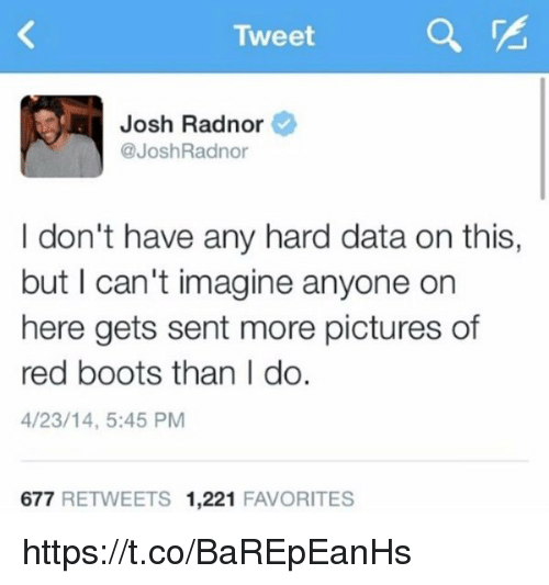 Josh Radnor: Tweet  Josh Radnor  @Josh Radnor  I don't have any hard data on this,  but I can't imagine anyone on  here gets sent more pictures of  red boots than I do.  4/23/14, 5:45 PM  677  RETWEETS 1,221  FAVORITES https://t.co/BaREpEanHs