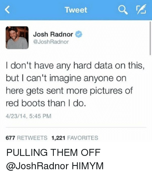Josh Radnor: Tweet  Josh Radnor  @Josh Radnor  I don't have any hard data on this,  but I can't imagine anyone on  here gets sent more pictures of  red boots than I do.  4/23/14, 5:45 PM  677  RETWEETS 1,221  FAVORITES PULLING THEM OFF @JoshRadnor HIMYM