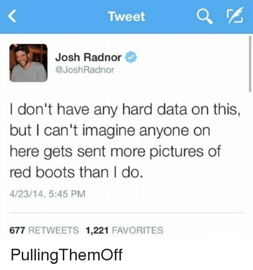 Josh Radnor: Tweet  Josh Radnor  @Josh Radnor  I don't have any hard data on this,  but I can't imagine anyone on  here gets sent more pictures of  red boots than I do.  4/23/14, 5:45 PM  677  RETWEETS 1,221  FAVORITES PullingThemOff