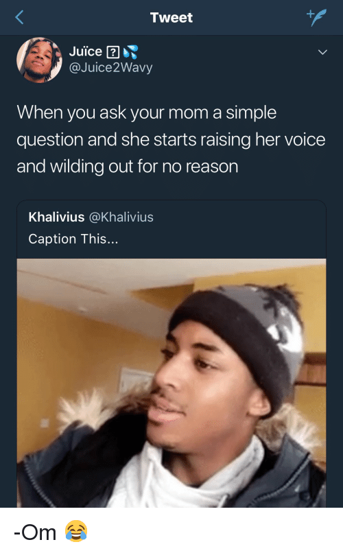 Wilding: Tweet  Juice  @Juice2Wavy  When you ask your mom a simple  question and she starts raising her voice  and wilding out for no reason  Khalivius @Khalivius  Caption This... -Om 😂