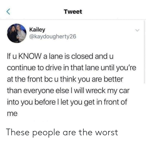 wreck: Tweet  Kailey  @kaydougherty26  If u KNOW a lane is closed and u  continue to drive in that lane until you're  at the front bc u think you are better  than everyone else l will wreck my car  into you before l let you get in front of  me These people are the worst