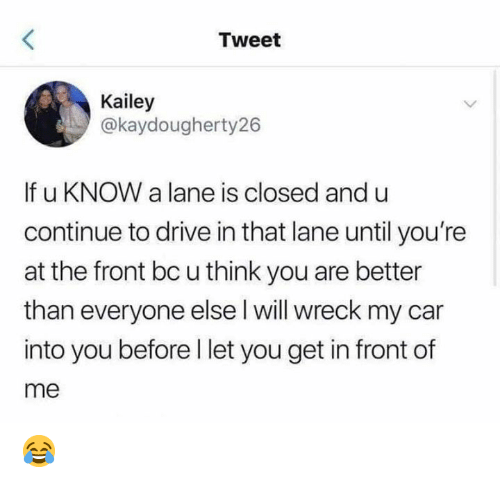 wreck: Tweet  Kailey  @kaydougherty26  If u KNOW a lane is closed and u  continue to drive in that lane until you're  at the front bc u think you are better  than everyone else l will wreck my car  into you before I let you get in front of  me 😂