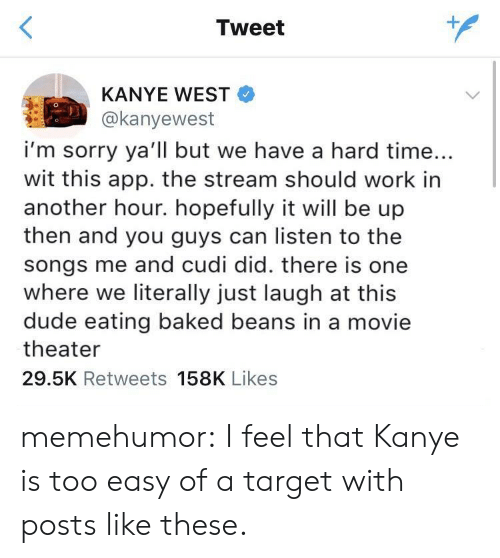 baked beans: Tweet  KANYE WEST  @kanyewest  i'm sorry ya'll but we have a hard time...  wit this app. the stream should work in  another hour. hopefully it will be up  then and you guys can listen to the  songs me and cudi did. there is one  where we literally just laugh at this  dude eating baked beans in a movie  theater  29.5K Retweets 158K Likes memehumor:  I feel that Kanye is too easy of a target with posts like these.