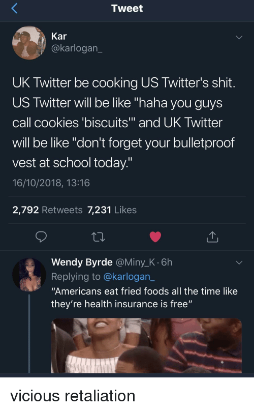 "13 16: Tweet  Kar  @karlogan  UK Twitter be cooking US Twitter's shit  US Twitter will be like ""haha you guys  call cookies 'biscuits and UK Iwitter  will be like ""don't forget your bulletproof  vest at school today  16/10/2018, 13:16  2,792 Retweets 7,231 Likes  Wendy Byrde @Miny_K.6h  Replying to @karlogan_  ""Americans eat fried foods all the time like  they're health insurance is free"" vicious retaliation"