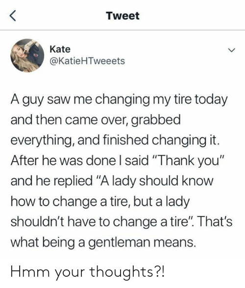 """Dank, Saw, and Thank You: Tweet  Kate  @KatieHTweeets  A guy saw me changing my tire today  and then came over, grabbed  everything, and finished changing it.  After he was done I said """"Thank you""""  and he replied """"A lady should know  how to change a tire, but a lady  shouldn't have to change a tire"""". That's  what being a gentleman means. Hmm your thoughts?!"""